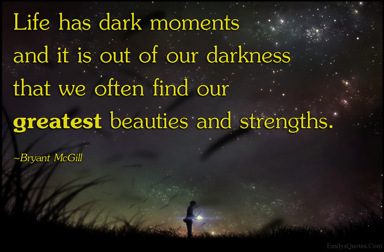 Life Has Dark Moments And It Is Out Of Our Darkness That We Often Find Our Greatest Beauties And Strengths Popular Inspirational Quotes At Emilysquotes