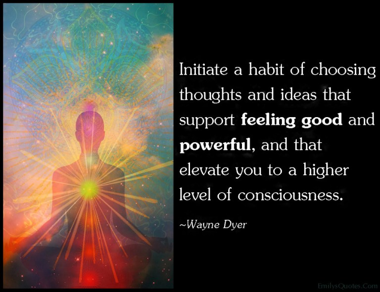Initiate A Habit Of Choosing Thoughts And Ideas That Support Feeling Good And Powerful And Tha
