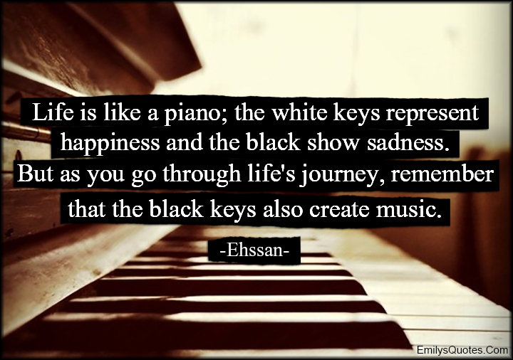 "Image result for ""Life is like a piano; the white keys represent happiness and the black show sadness. But as you go through life's journey, remember that the black keys also create music."" ~ Ehssan"
