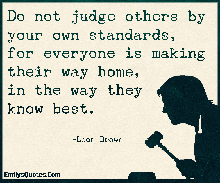 Do Not Judge Others By Your Own Standards For Everyone Is