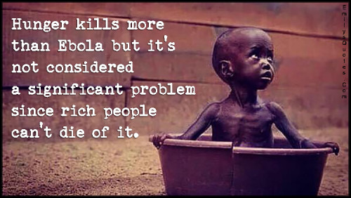 https://i2.wp.com/emilysquotes.com/wp-content/uploads/2015/07/Hunger-kills-more-than-Ebola-but-its-not-considered-a-significant-problem-since-rich-people-cant-die-of-it.-500x282.jpg