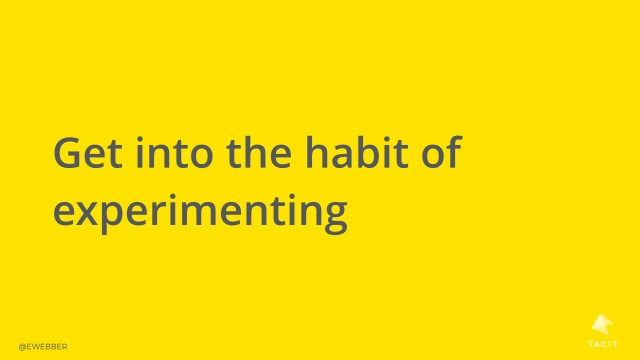 Get into the habit of experimenting