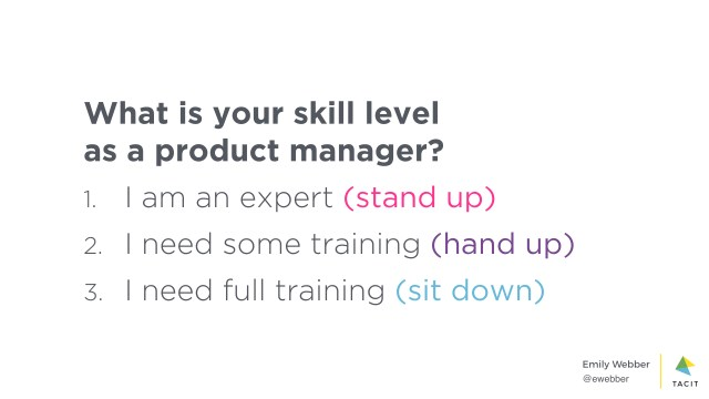 What is your skill level as a product manager? 1, I am an expert (stand up). 2, I need some training (hand up). 3, I need full training (sit down)
