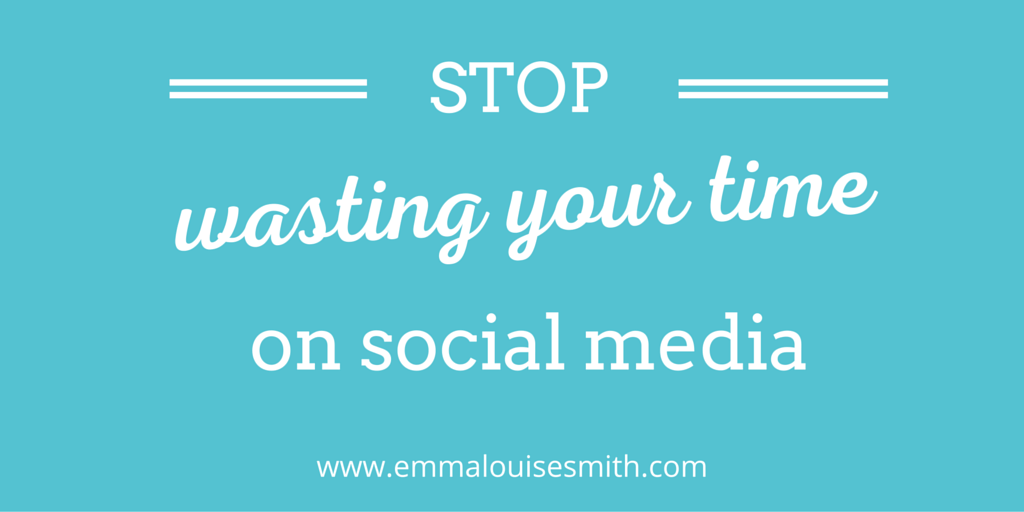 Stop Wasting Your Time On Social Media Marketing Emma Louise Smith