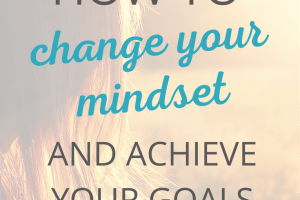 How to change your mindset and achieve your goals