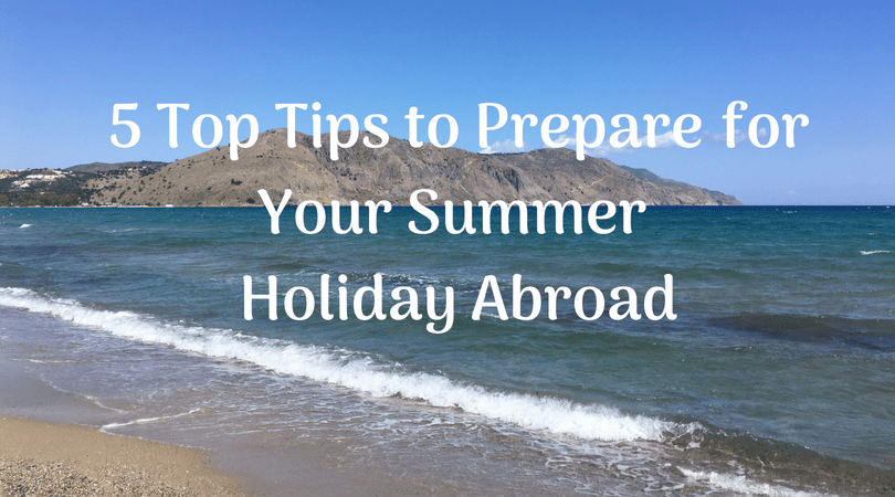 5 top tips to prepare for your summer holiday abroad