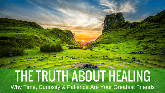 The Truth About Healing: Why Time, Curiosity & Patience Are Your Greatest Friends