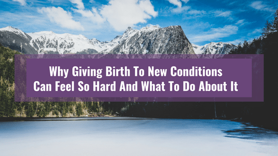 Why Giving Birth To New Conditions Can Feel So Hard And What To Do About It