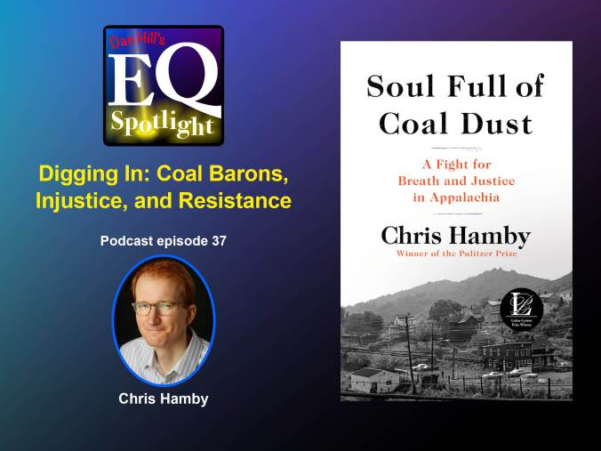 Image of Pulitzer Prize author, Chris Hamby, and his book:  Soul Full of Coal Dust, A Fight for Breath and Justice in Appalachia for Dan Hill's EQ Spotlight podcast. Digging In: Coal Barons, Injustice, and Resistance