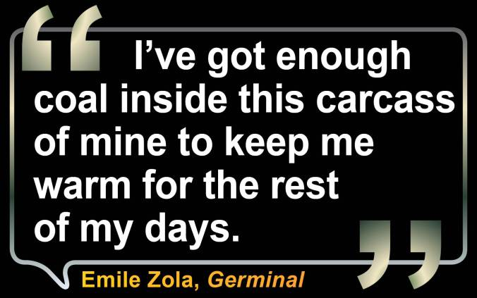 "Quote from Germinal by Emile Zole: ""I've got enough coal inside this carcass of mine to keep me warm for the rest of my days."""