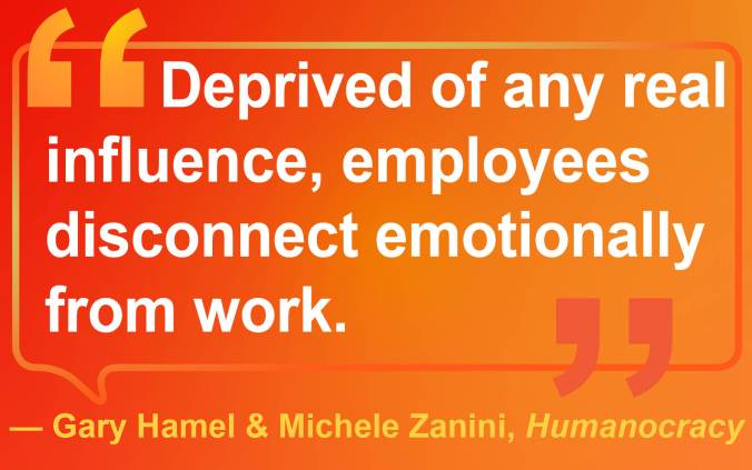 "Quote by Authors Gary Hamel & Michele Zanini ""Deprived of any real influence, employees disconnect emotionally from work."""