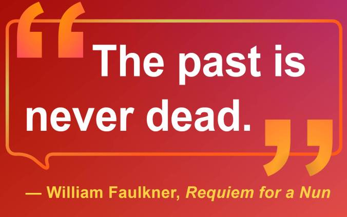 "Quote by the American novelist William Faulkner who wrote about how the past shapes the present in Requiem for a Nun  ""The past is never dead."""