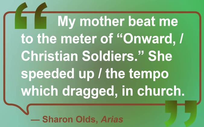 "Sharon Olds from Arias, quote: ""My mother beat me to the meter of ""Onward, / Christian Soldiers."" She speeded up / the tempo which dragged, in church."""