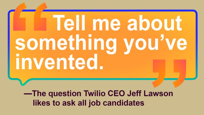 "AN image of the question ""Tell me about something you've invented"" a the question Twilio CEO Jeff Lawson asks of job candidates wanting to join his company."