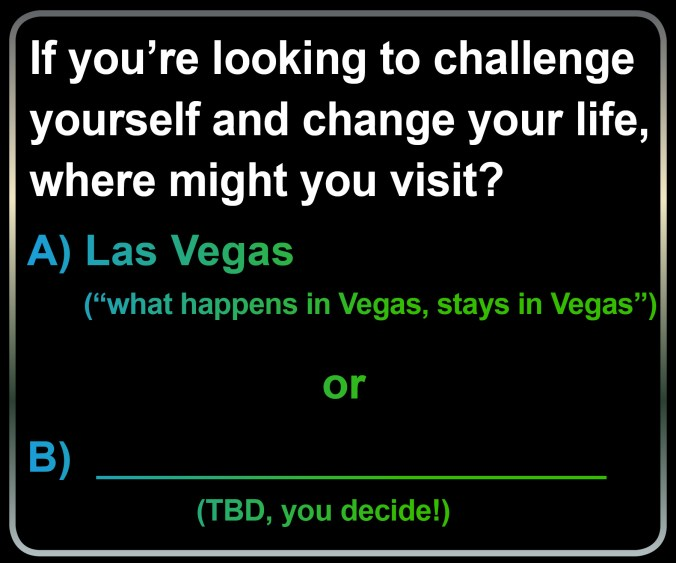 """If you're looking to challenge yourself and change your life, where might you visit? Option A is Las Vegas, where ""what happens in Vegas, stays in Vegas."" Option B is for you to decide."