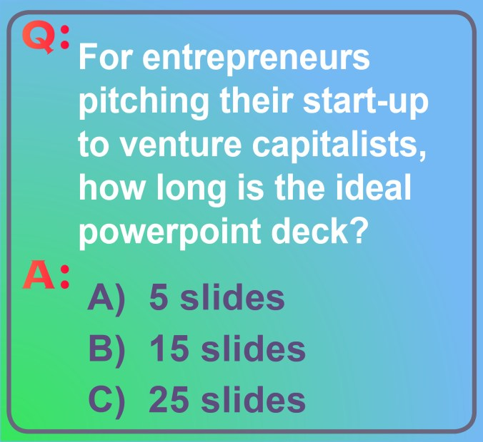 Image with the Question: What number of powerpoint slides should entrepreneurs use in pitching their start-up company to venture capitalists? The choices are 5 slides, 15 slides or 25 slides. What's your guess?