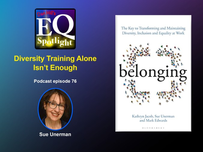 """Images of Aurthor Sue Unerman and her co-authored book with Kathryn Jacobs, ad Mark Edwards, """"Belonging: """"The Key to Transforming and Maintaining Diversity, Inclusion and Equality at Work"""", for Dan Hill's EQ Spotlight podcast episode 76, which is titled """"Diversity Training Alone Isn't Enough"""""""