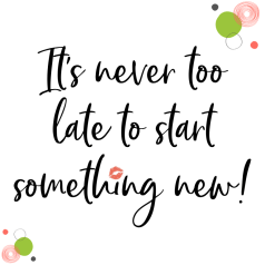 Its never to late to start something new
