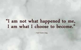 I am not what happened to me, I am what I choose to become.