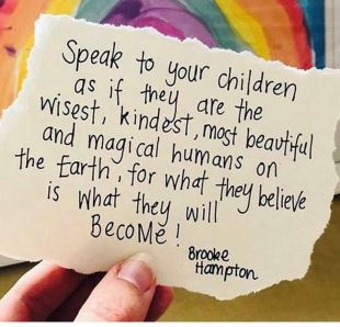Speak to your children as if they are the wisest, kindest, most beautiful and magical humans on the Earth, for what they believe is what they become!