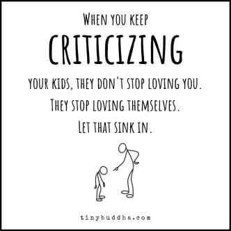 When you keep criticizing your child they dont stop loving you, they stop loving themselves.