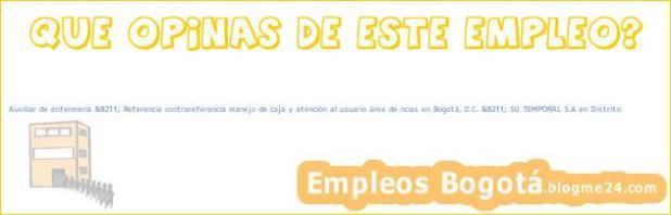 Auxiliar de enfermeria &8211; Referencia contrareferencia manejo de caja y atención al usuario área de ncias en Bogotá, D.C. &8211; SU TEMPORAL S.A en Distrito