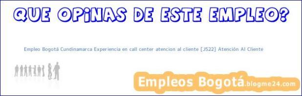 Empleo Bogotá Cundinamarca Experiencia en call center atencion al cliente [J522] Atención Al Cliente