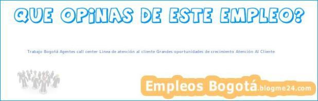 Trabajo Bogotá Agentes call center Linea de atención al cliente Grandes oportunidades de crecimiento Atención Al Cliente