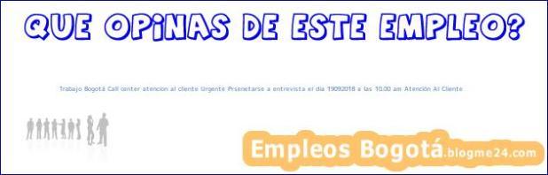Trabajo Bogotá Call center atencion al cliente Urgente Prsenetarse a entrevista el dia 19092018 a las 10.00 am Atención Al Cliente