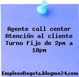 Agente call center Atención al cliente Turno Fijo de 2pm a 10pm