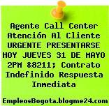 Agente Call Center Atención Al Cliente URGENTE PRESENTARSE HOY JUEVES 31 DE MAYO 2PM &8211; Contrato Indefinido Respuesta Inmediata