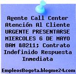 Agente Call Center Atención Al Cliente URGENTE PRESENTARSE MIERCOLES 6 DE MAYO 8AM &8211; Contrato Indefinido Respuesta Inmediata