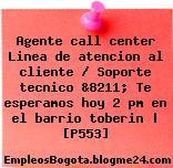 Agente call center Linea de atencion al cliente / Soporte tecnico &8211; Te esperamos hoy 2 pm en el barrio toberin | [P553]