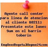 Agente call center para linea de atencion al cliente &8211; Presentate este lunes 9am en el barrio toberin