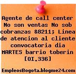 Agente de call center No son ventas No sob cobranzas &8211; Linea de atencion al cliente convocatoria dia MARTES barrio toberin [OI.336]