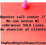 Agentes call center // No son ventas Ni cobranzas SOLO Linea de atencion al cliente