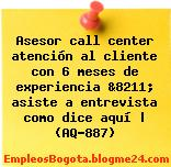 Asesor call center atención al cliente con 6 meses de experiencia &8211; asiste a entrevista como dice aquí | (AQ-887)