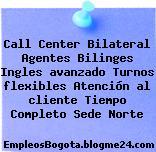 Call Center Bilateral Agentes Bilinges Ingles avanzado Turnos flexibles Atención al cliente Tiempo Completo Sede Norte