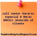 call center horario especial 6 Horas &8211; atención al cliente