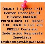 (DQ46) | Agente Call Center Atención Al Cliente URGENTE PRESENTARSE EL JUEVES 7 DE JUNIO A LAS 2PM &8211; Contrato Indefinido Respuesta Inmediata