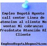 Empleo Bogotá Agente call center Linea de atencion al cliente No ventas Ni cobranzas Preséntate Atención Al Cliente