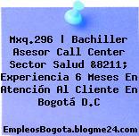 Mxq.296 | Bachiller Asesor Call Center Sector Salud &8211; Experiencia 6 Meses En Atención Al Cliente En Bogotá D.C