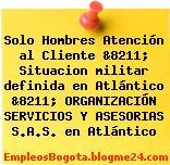 Solo Hombres Atención al Cliente &8211; Situacion militar definida en Atlántico &8211; ORGANIZACIÓN SERVICIOS Y ASESORIAS S.A.S. en Atlántico
