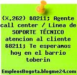 (X.262) &8211; Agente call center / Linea de SOPORTE TÉCNICO atencion al cliente &8211; Te esperamos hoy en el barrio toberin