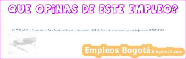 CM675] &8211; Convocatoria Para Tecnicos Mecanicos Automotriz &8211; Se requiere personal para trabajar en el AEROPUERTO
