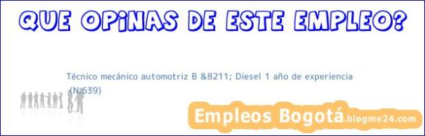 Técnico mecánico automotriz B &8211; Diesel 1 año de experiencia | (N.639)