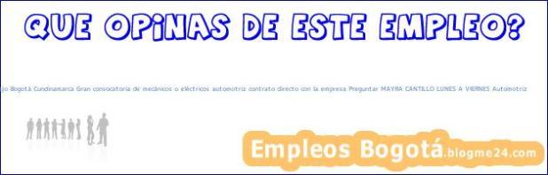 Trabajo Bogotá Cundinamarca Gran convocatoria de mecánicos o eléctricos automotriz contrato directo con la empresa Preguntar MAYRA CANTILLO LUNES A VIERNES Automotriz