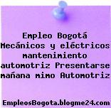 Empleo Bogotá Mecánicos y eléctricos mantenimiento automotriz Presentarse mañana mimo Automotriz