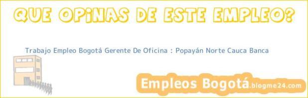Trabajo Empleo Bogotá Gerente De Oficina : Popayán Norte Cauca Banca