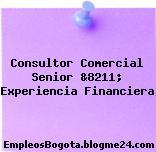 Consultor Comercial Senior &8211; Experiencia Financiera